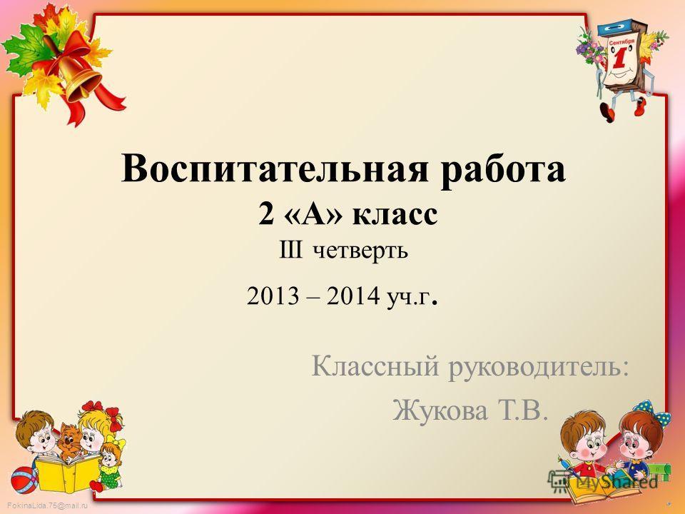 FokinaLida.75@mail.ru Воспитательная работа 2 «А» класс III четверть 2013 – 2014 уч.г. Классный руководитель: Жукова Т.В.