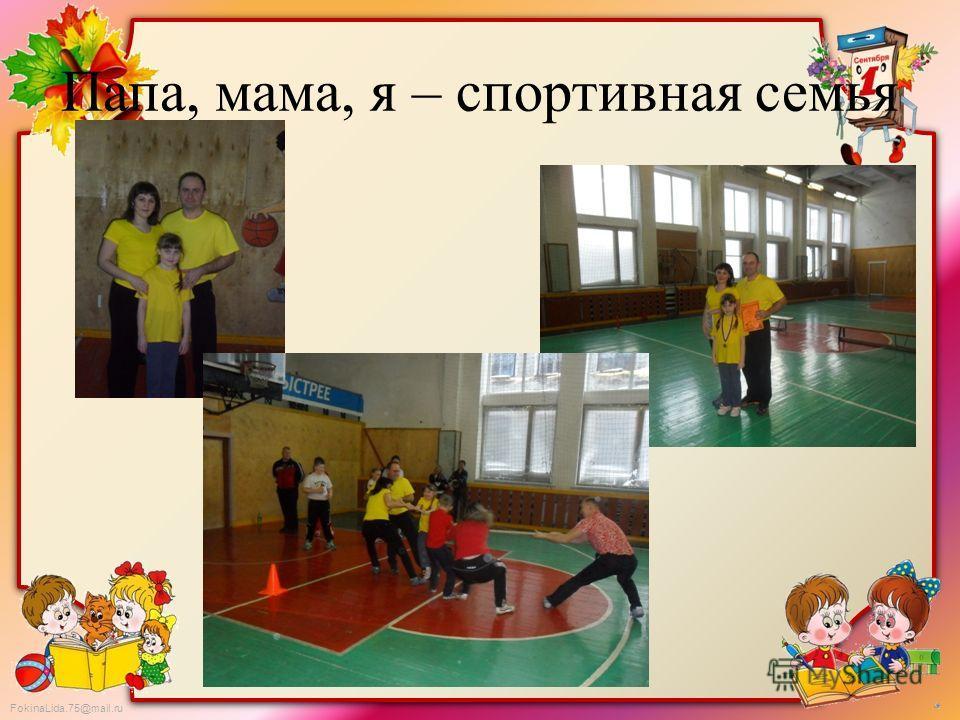 FokinaLida.75@mail.ru Папа, мама, я – спортивная семья