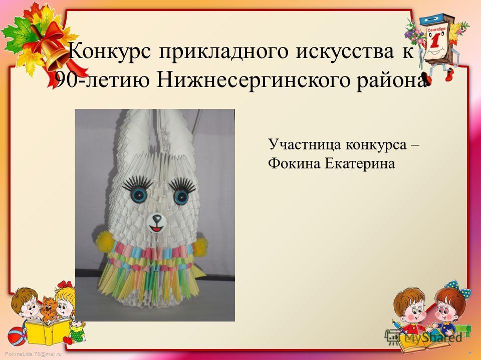 FokinaLida.75@mail.ru Конкурс прикладного искусства к 90-летию Нижнесергинского района Участница конкурса – Фокина Екатерина