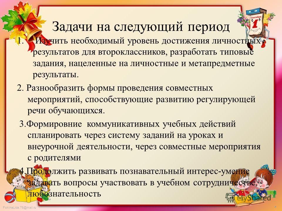 FokinaLida.75@mail.ru Задачи на следующий период 1. Изучить необходимый уровень достижения личностных результатов для второклассников, разработать типовые задания, нацеленные на личностные и метапредметные результаты. 2. Разнообразить формы проведени