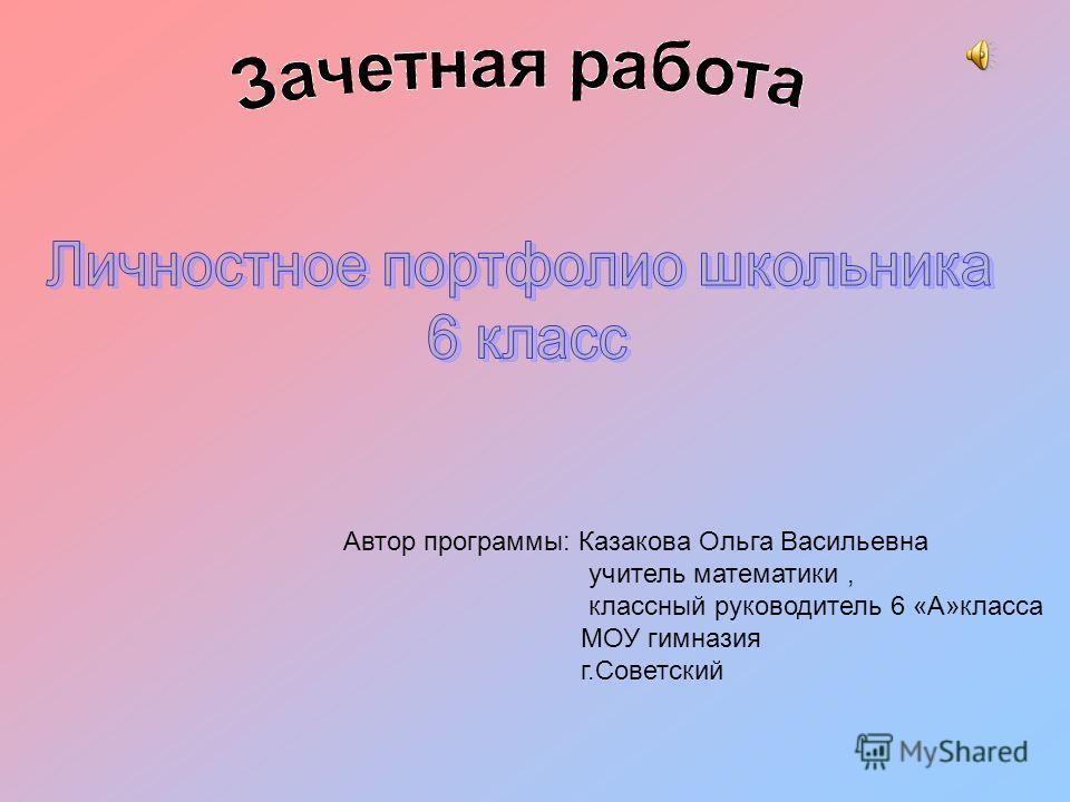 Автор программы: Казакова Ольга Васильевна учитель математики, классный руководитель 6 «А»класса МОУ гимназия г.Советский
