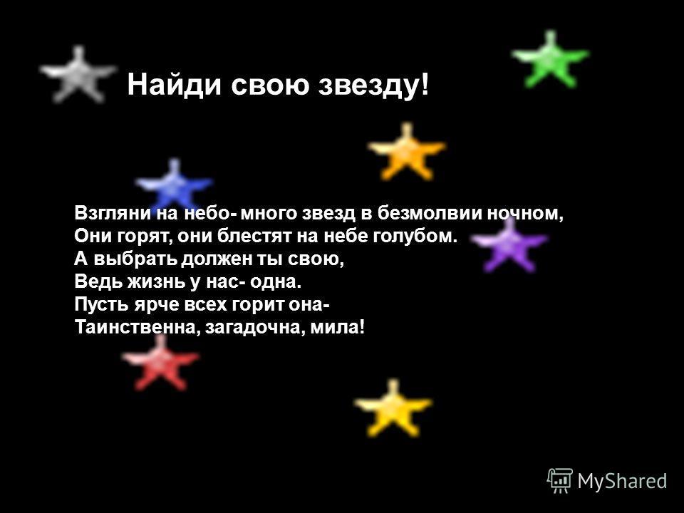 Взгляни на небо- много звезд в безмолвии ночном, Они горят, они блестят на небе голубом. А выбрать должен ты свою, Ведь жизнь у нас- одна. Пусть ярче всех горит она- Таинственна, загадочна, мила! Найди свою звезду!