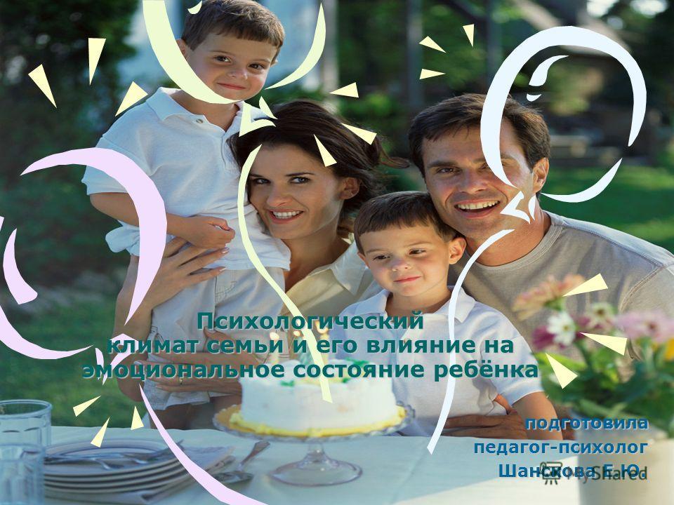 Психологический климат семьи и его влияние на эмоциональное состояние ребёнка подготовила п педагог-психолог Ш Шанскова Е.Ю.
