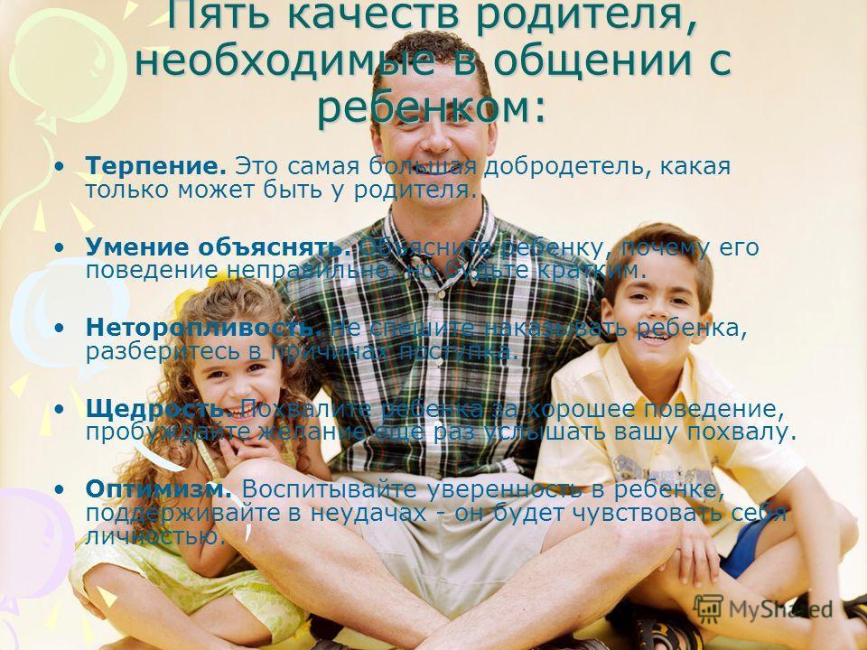 Пять качеств родителя, необходимые в общении с ребенком: Терпение. Это самая большая добродетель, какая только может быть у родителя. Умение объяснять. Объясните ребенку, почему его поведение неправильно, но будьте кратким. Неторопливость. Не спешите
