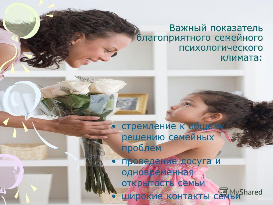 Важный показатель благоприятного семейного психологического климата: стремление к общему решению семейных проблем проведение досуга и одновременная открытость семьи широкие контакты семьи