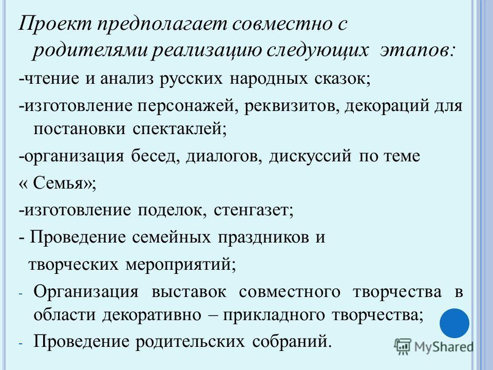 Проект предполагает совместно с родителями реализацию следующих этапов: -чтение и анализ русских народных сказок; -изготовление персонажей, реквизитов, декораций для постановки спектаклей; -организация бесед, диалогов, дискуссий по теме « Семья»; -из