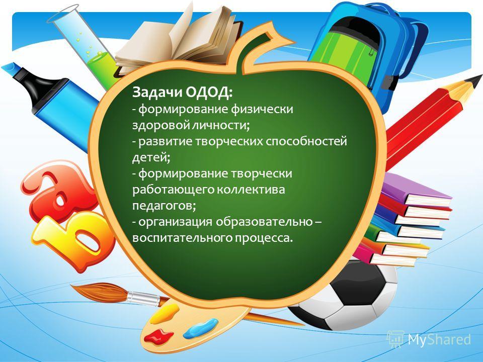 Задачи ОДОД: - формирование физически здоровой личности; - развитие творческих способностей детей; - формирование творчески работающего коллектива педагогов; - организация образовательно – воспитательного процесса.