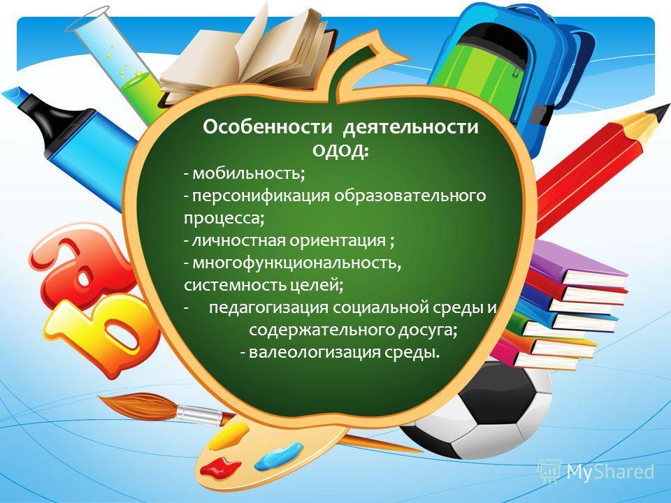 Особенности деятельности ОДОД: - мобильность; - персонификация образовательного процесса; - личностная ориентация ; - многофункциональность, системность целей; -педагогизация социальной среды и содержательного досуга; - валеологизация среды.