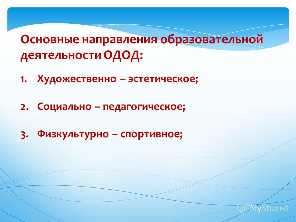 Основные направления образовательной деятельности ОДОД: 1. Художественно – эстетическое; 2. Социально – педагогическое; 3. Физкультурно – спортивное;