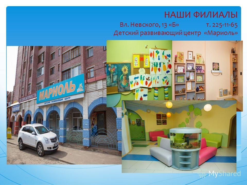 НАШИ ФИЛИАЛЫ Вл. Невского, 13 «Б» т. 225-11-65 Детский развивающий центр «Мариоль»