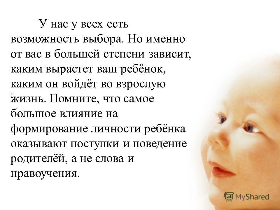 У нас у всех есть возможность выбора. Но именно от вас в большей степени зависит, каким вырастет ваш ребёнок, каким он войдёт во взрослую жизнь. Помните, что самое большое влияние на формирование личности ребёнка оказывают поступки и поведение родите