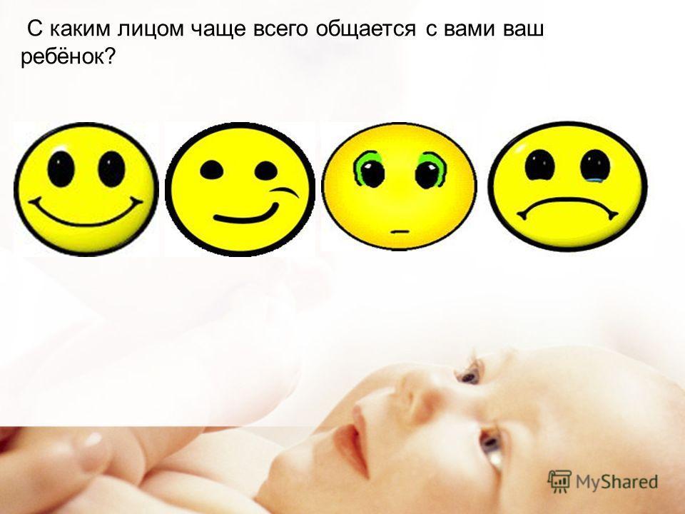 С каким лицом чаще всего общается с вами ваш ребёнок?