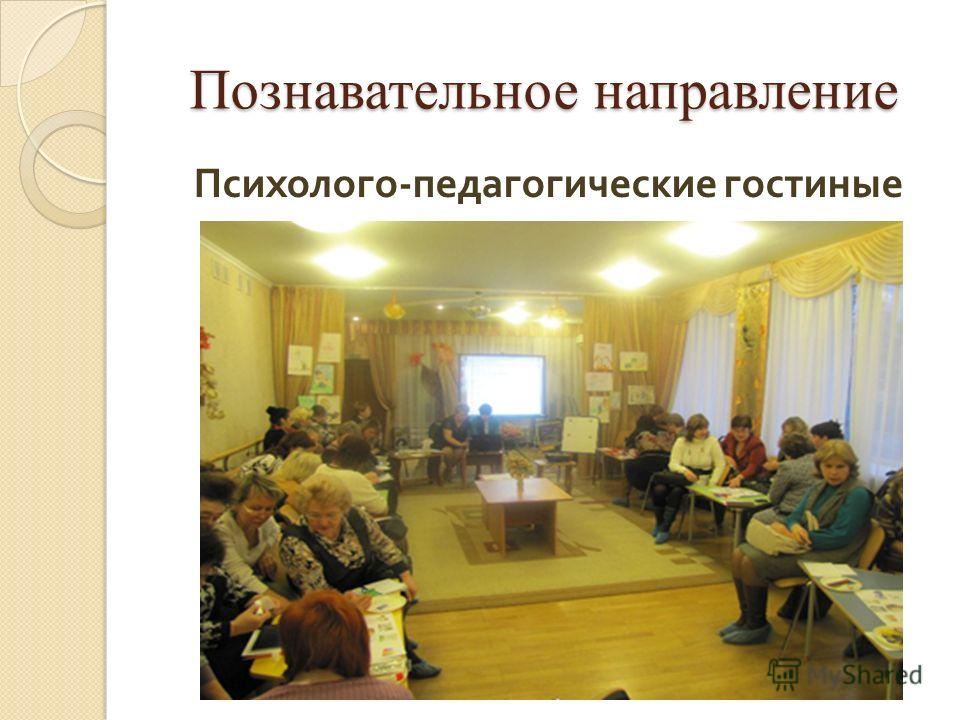 Познавательное направление Психолого - педагогические гостиные