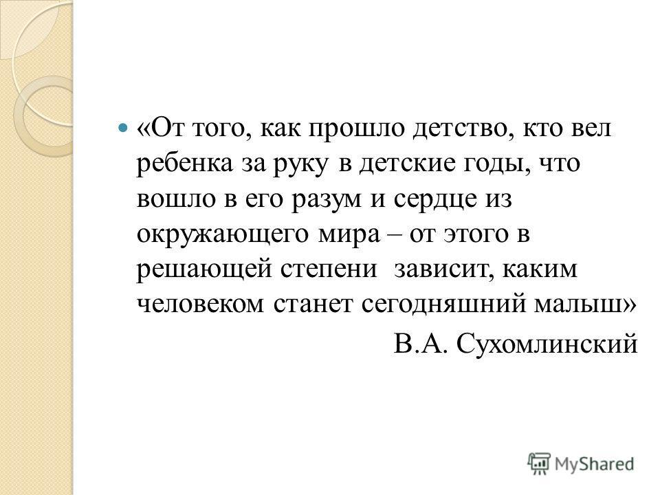 «От того, как прошло детство, кто вел ребенка за руку в детские годы, что вошло в его разум и сердце из окружающего мира – от этого в решающей степени зависит, каким человеком станет сегодняшний малыш» В.А. Сухомлинский
