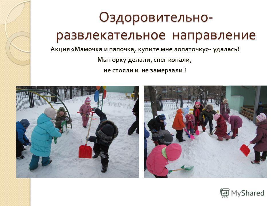 Оздоровительно - развлекательное направление Акция « Мамочка и папочка, купите мне лопаточку »- удалась ! Мы горку делали, снег копали, не стояли и не замерзали !