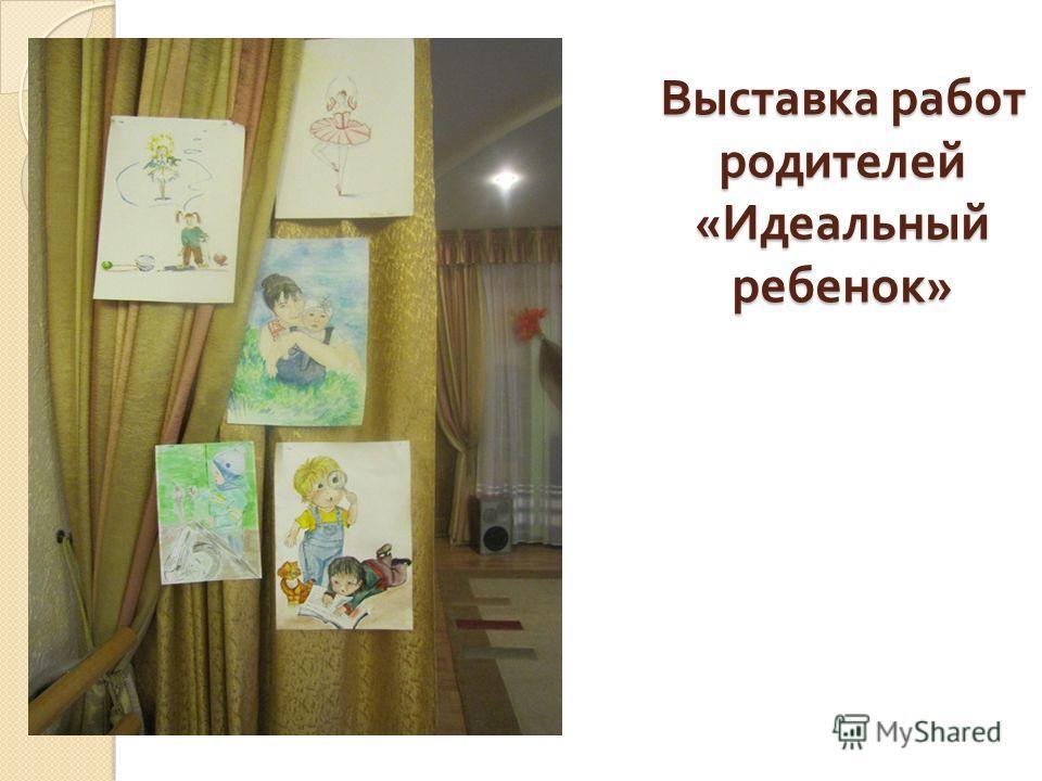 Выставка работ родителей « Идеальный ребенок »