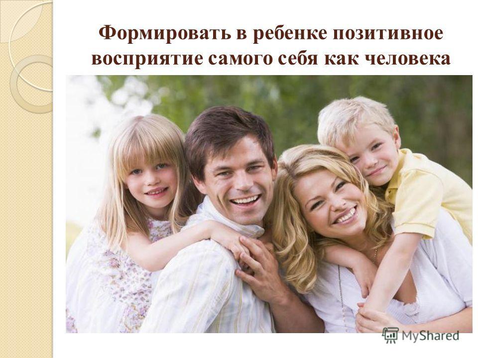 Формировать в ребенке позитивное восприятие самого себя как человека