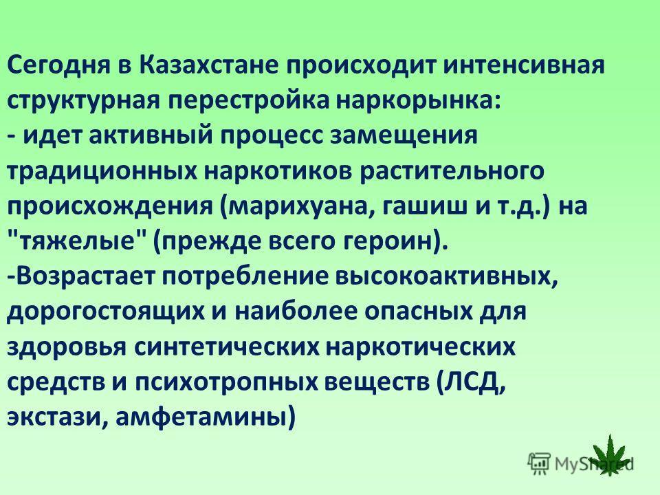 Сегодня в Казахстане происходит интенсивная структурная перестройка наркорынка: - идет активный процесс замещения традиционных наркотиков растительного происхождения (марихуана, гашиш и т.д.) на