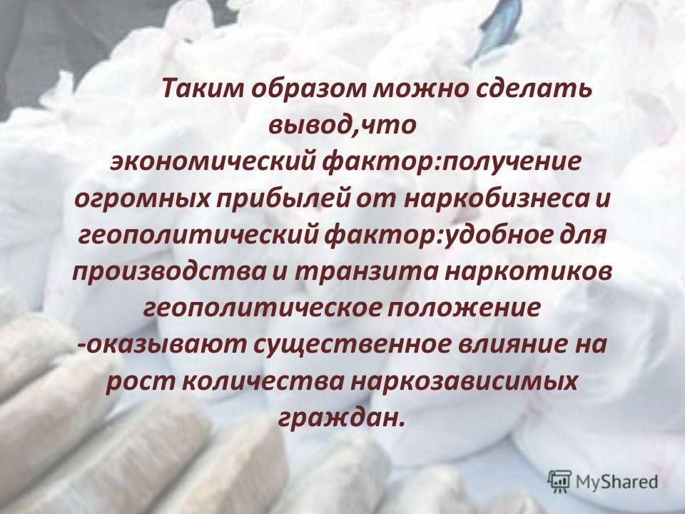Таким образом можно сделать вывод,что экономический фактор:получение огромных прибылей от наркобизнеса и геополитический фактор:удобное для производства и транзита наркотиков геополитическое положение -оказывают существенное влияние на рост количеств