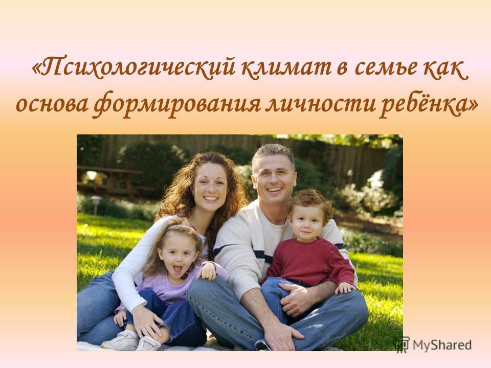 «Психологический климат в семье как основа формирования личности ребёнка»