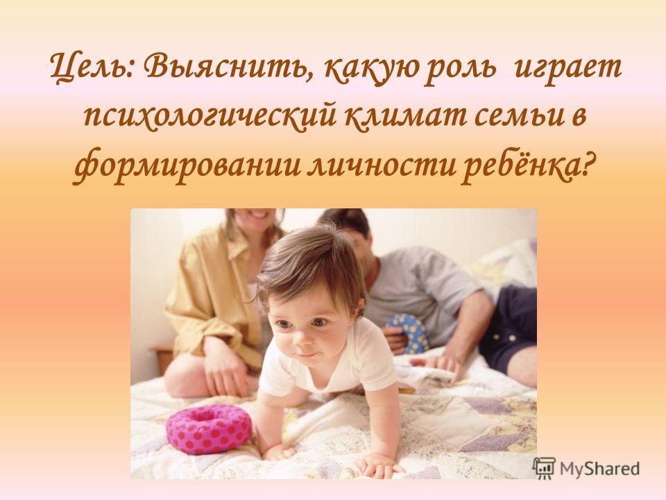 Цель: Выяснить, какую роль играет психологический климат семьи в формировании личности ребёнка?