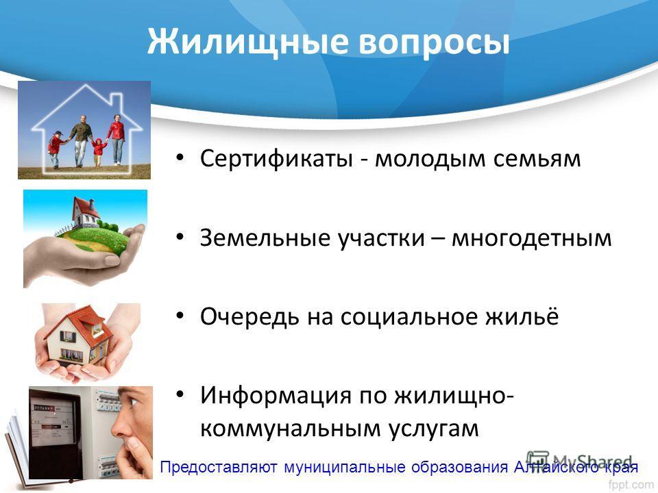 Жилищные вопросы Сертификаты - молодым семьям Земельные участки – многодетным Очередь на социальное жильё Информация по жилищно- коммунальным услугам Предоставляют муниципальные образования Алтайского края