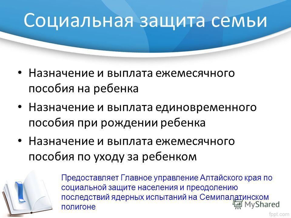 Социальная защита семьи Назначение и выплата ежемесячного пособия на ребенка Назначение и выплата единовременного пособия при рождении ребенка Назначение и выплата ежемесячного пособия по уходу за ребенком Предоставляет Главное управление Алтайского