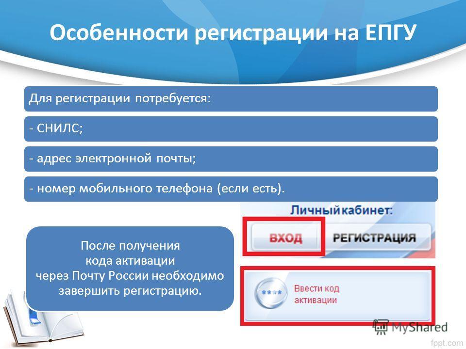 Особенности регистрации на ЕПГУ Для регистрации потребуется:- СНИЛС;- адрес электронной почты;- номер мобильного телефона (если есть). После получения кода активации через Почту России необходимо завершить регистрацию.
