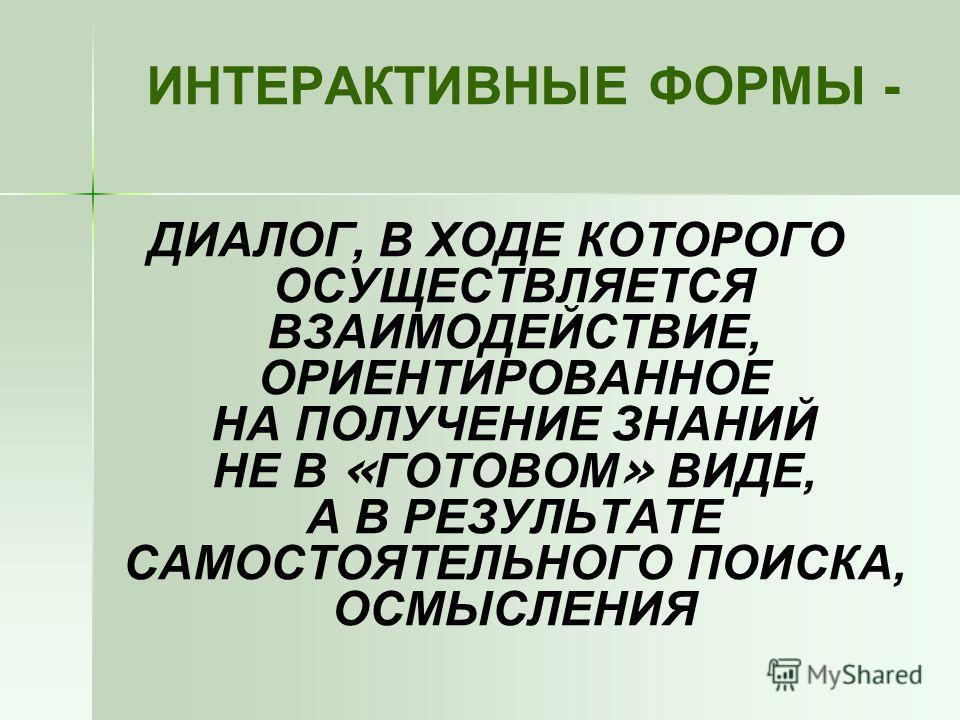 ИНТЕРАКТИВНЫЕ ФОРМЫ - ДИАЛОГ, В ХОДЕ КОТОРОГО ОСУЩЕСТВЛЯЕТСЯ ВЗАИМОДЕЙСТВИЕ, ОРИЕНТИРОВАННОЕ НА ПОЛУЧЕНИЕ ЗНАНИЙ НЕ В « ГОТОВОМ » ВИДЕ, А В РЕЗУЛЬТАТЕ САМОСТОЯТЕЛЬНОГО ПОИСКА, ОСМЫСЛЕНИЯ
