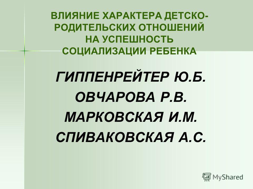 ВЛИЯНИЕ ХАРАКТЕРА ДЕТСКО- РОДИТЕЛЬСКИХ ОТНОШЕНИЙ НА УСПЕШНОСТЬ СОЦИАЛИЗАЦИИ РЕБЕНКА ГИППЕНРЕЙТЕР Ю.Б. ОВЧАРОВА Р.В. МАРКОВСКАЯ И.М. СПИВАКОВСКАЯ А.С.