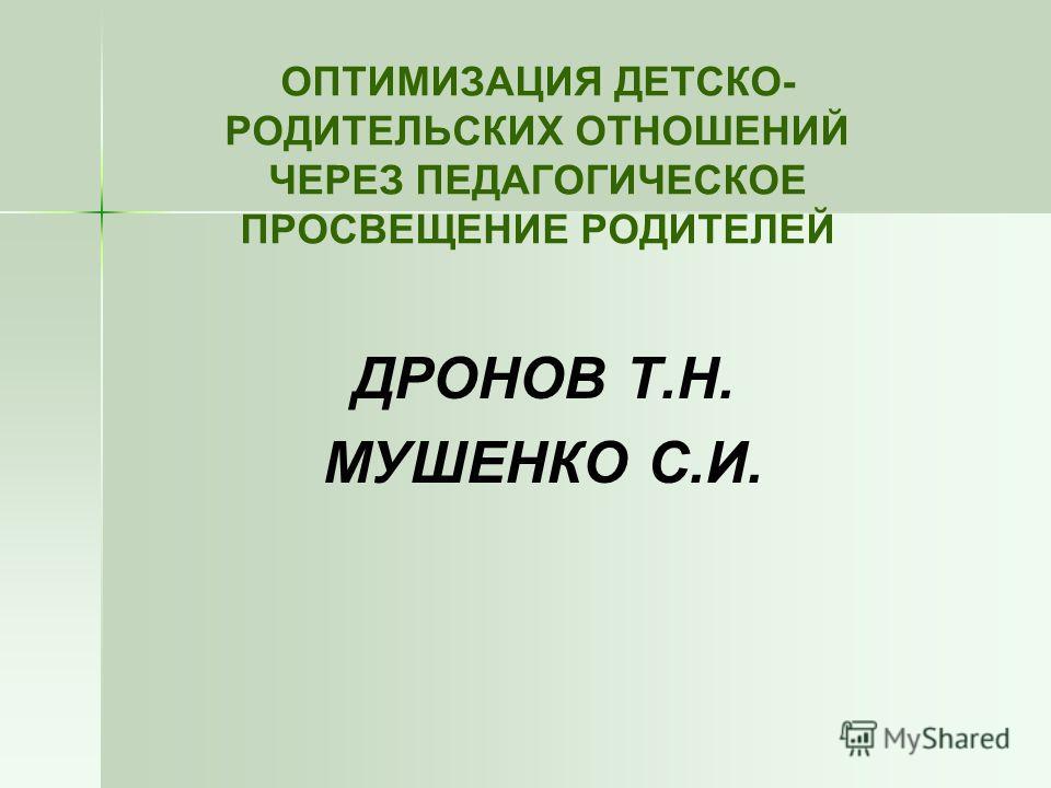 ОПТИМИЗАЦИЯ ДЕТСКО- РОДИТЕЛЬСКИХ ОТНОШЕНИЙ ЧЕРЕЗ ПЕДАГОГИЧЕСКОЕ ПРОСВЕЩЕНИЕ РОДИТЕЛЕЙ ДРОНОВ Т.Н. МУШЕНКО С.И.