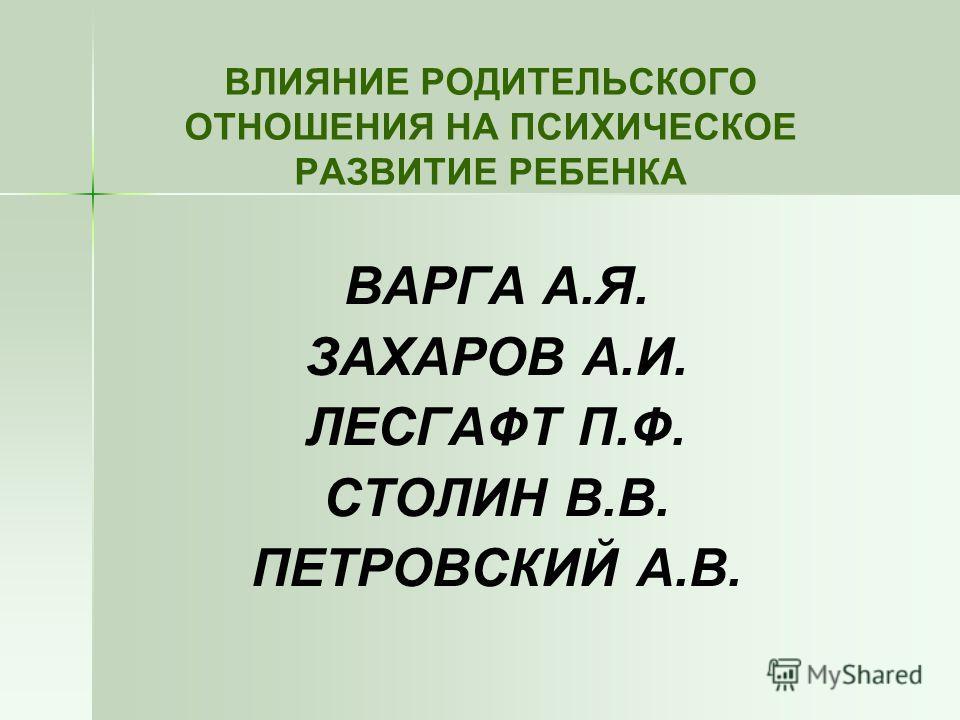 ВЛИЯНИЕ РОДИТЕЛЬСКОГО ОТНОШЕНИЯ НА ПСИХИЧЕСКОЕ РАЗВИТИЕ РЕБЕНКА ВАРГА А.Я. ЗАХАРОВ А.И. ЛЕСГАФТ П.Ф. СТОЛИН В.В. ПЕТРОВСКИЙ А.В.