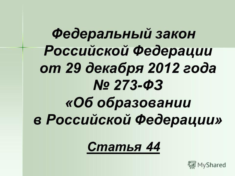 Федеральный закон Российской Федерации от 29 декабря 2012 года 273-ФЗ «Об образовании в Российской Федерации» Статья 44