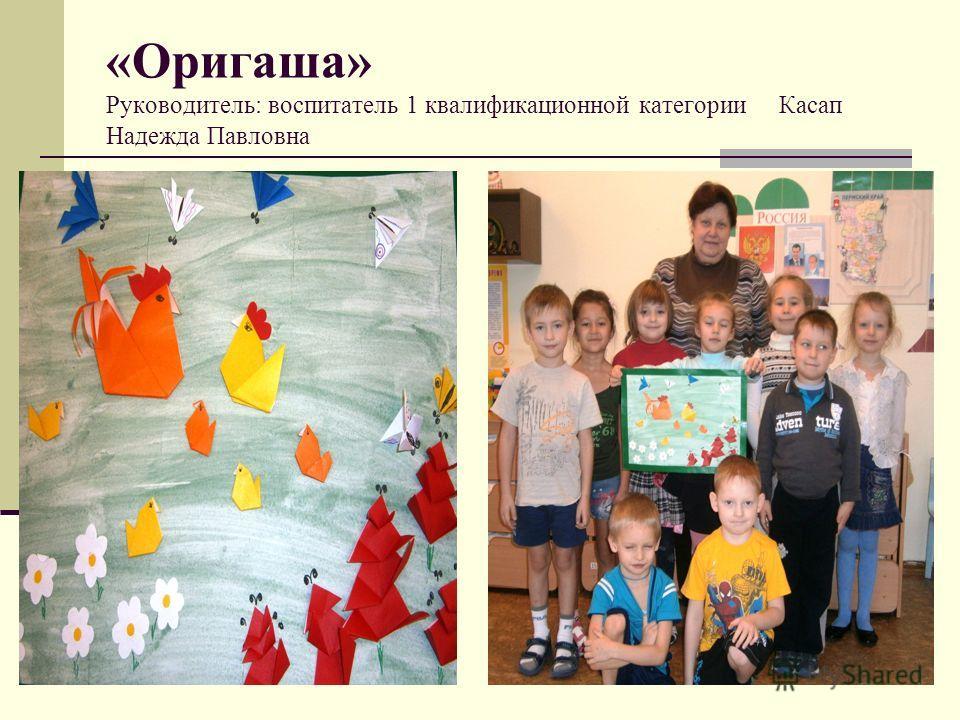 «Оригаша» Руководитель: воспитатель 1 квалификационной категории Касап Надежда Павловна