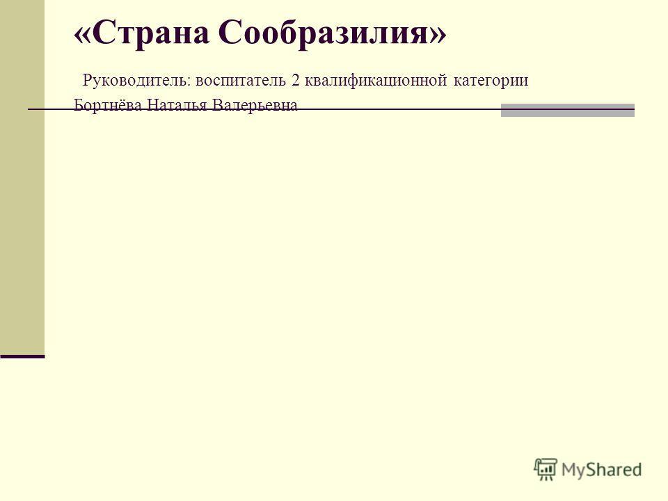 «Страна Сообразилия» Руководитель: воспитатель 2 квалификационной категории Бортнёва Наталья Валерьевна
