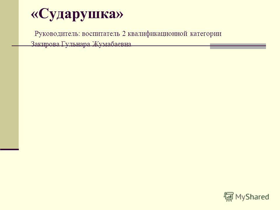«Сударушка» Руководитель: воспитатель 2 квалификационной категории Закирова Гульнара Жумабаевна