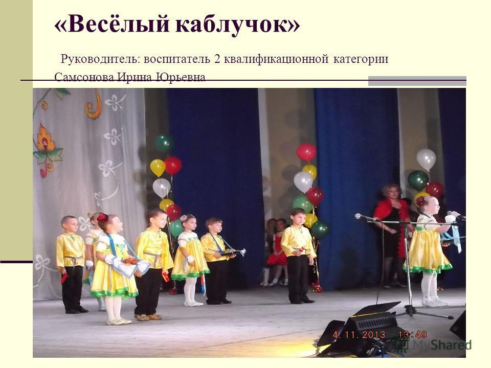 «Весёлый каблучок» Руководитель: воспитатель 2 квалификационной категории Самсонова Ирина Юрьевна