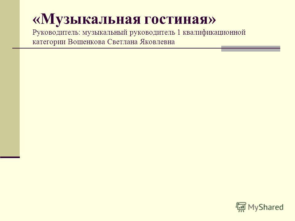 «Музыкальная гостиная» Руководитель: музыкальный руководитель 1 квалификационной категории Вошенкова Светлана Яковлевна
