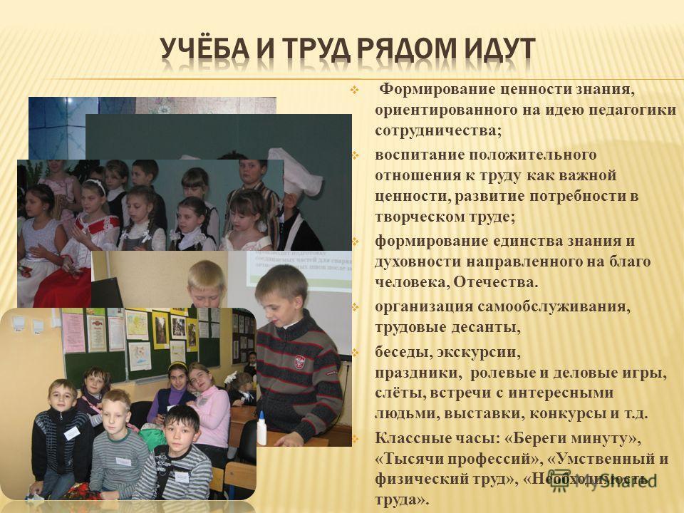 Формирование ценности знания, ориентированного на идею педагогики сотрудничества; воспитание положительного отношения к труду как важной ценности, развитие потребности в творческом труде; формирование единства знания и духовности направленного на бла