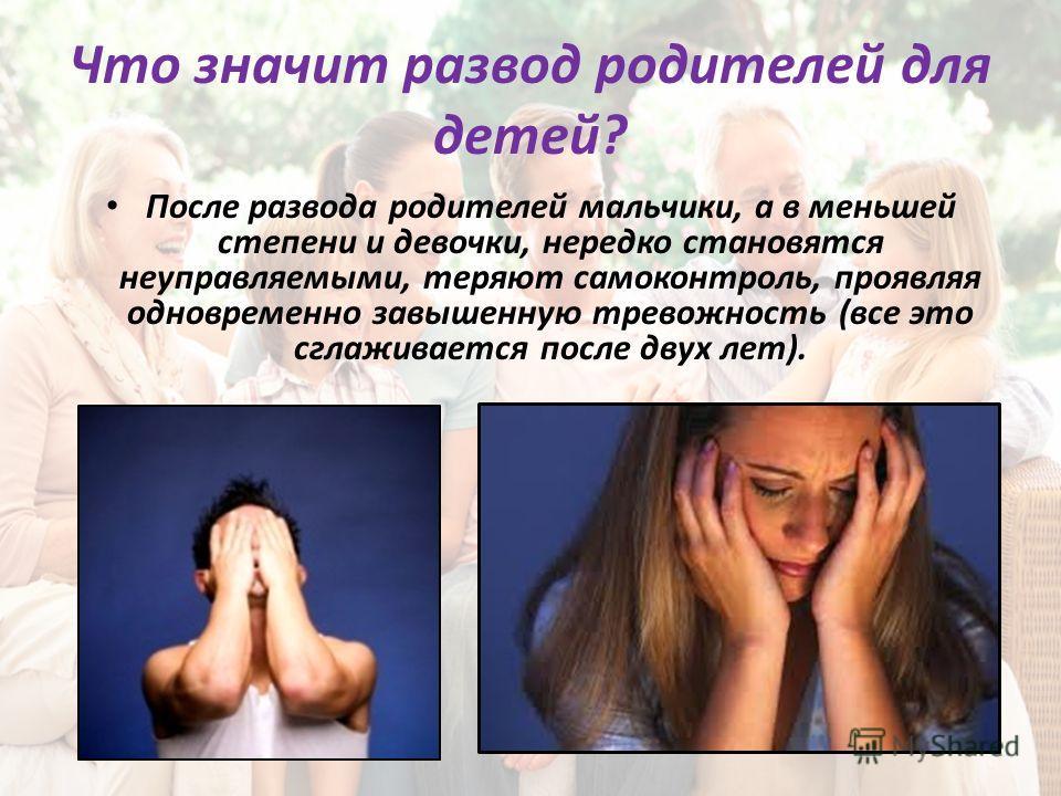 Что значит развод родителей для детей? После развода родителей мальчики, а в меньшей степени и девочки, нередко становятся неуправляемыми, теряют самоконтроль, проявляя одновременно завышенную тревожность (все это сглаживается после двух лет).