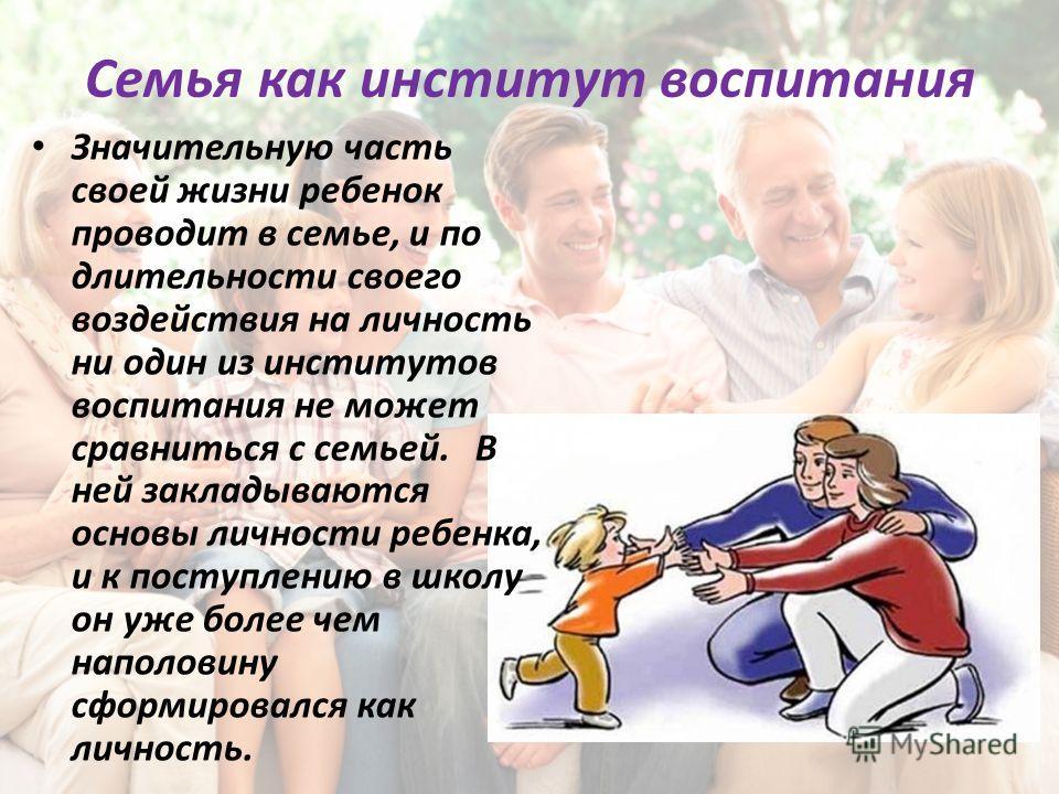Семья как институт воспитания Значительную часть своей жизни ребенок проводит в семье, и по длительности своего воздействия на личность ни один из институтов воспитания не может сравниться с семьей. В ней закладываются основы личности ребенка, и к по