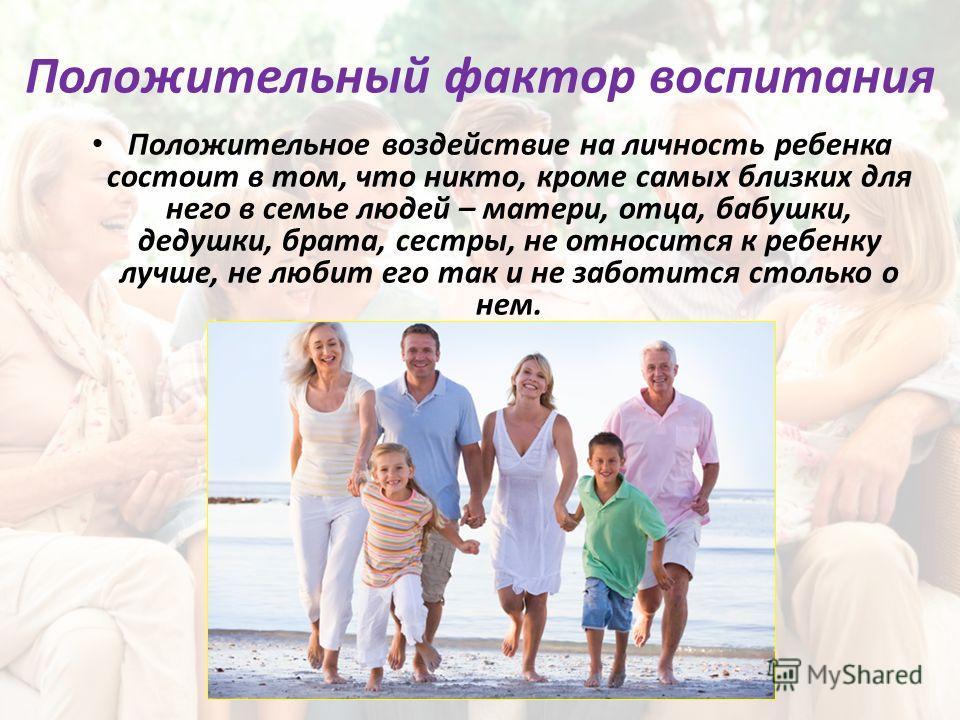 Положительный фактор воспитания Положительное воздействие на личность ребенка состоит в том, что никто, кроме самых близких для него в семье людей – матери, отца, бабушки, дедушки, брата, сестры, не относится к ребенку лучше, не любит его так и не за