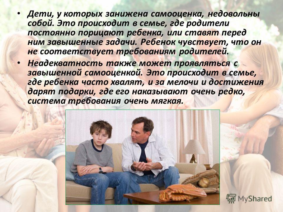 Дети, у которых занижена самооценка, недовольны собой. Это происходит в семье, где родители постоянно порицают ребенка, или ставят перед ним завышенные задачи. Ребенок чувствует, что он не соответствует требованиям родителей. Неадекватность также мож