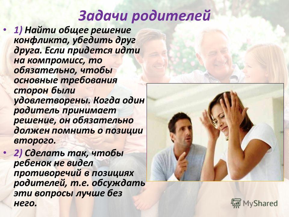 Задачи родителей 1) Найти общее решение конфликта, убедить друг друга. Если придется идти на компромисс, то обязательно, чтобы основные требования сторон были удовлетворены. Когда один родитель принимает решение, он обязательно должен помнить о позиц