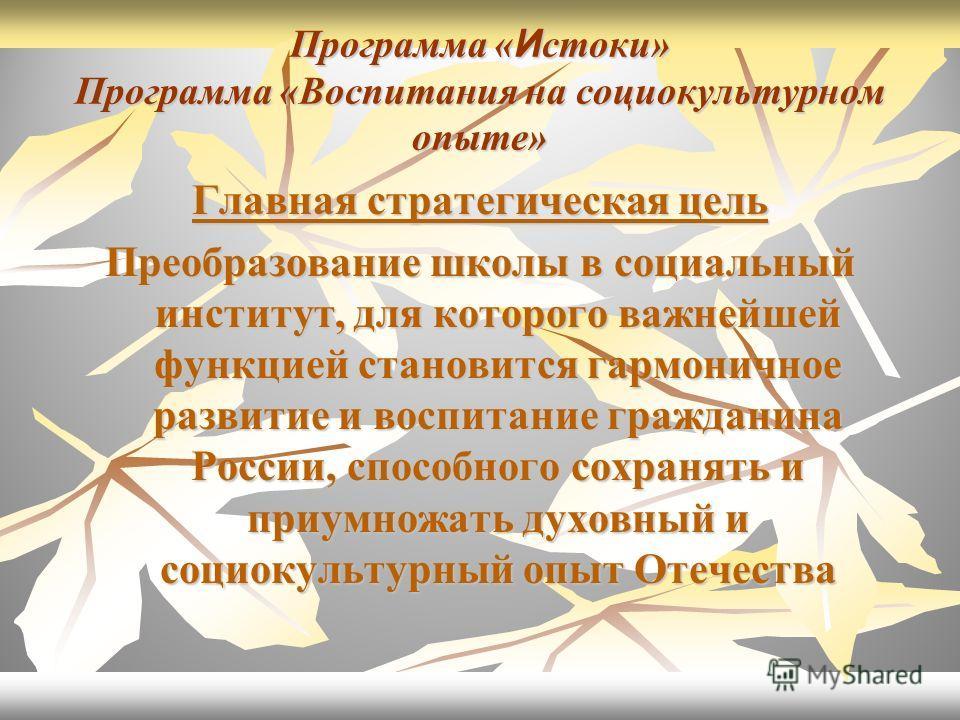 Программа « И стоки» Программа «Воспитания на социокультурном опыте» Главная стратегическая цель Преобразование школы в социальный институт, для которого важнейшей функцией становится гармоничное развитие и воспитание гражданина России, способного со
