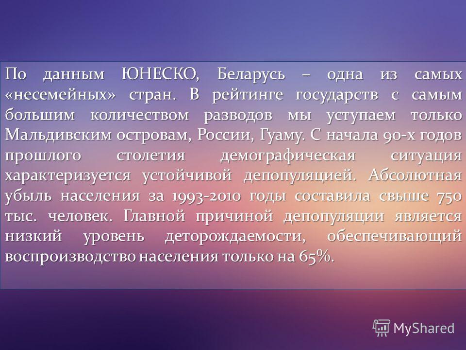 По данным ЮНЕСКО, Беларусь – одна из самых «несемейных» стран. В рейтинге государств с самым большим количеством разводов мы уступаем только Мальдивским островам, России, Гуаму. С начала 90-х годов прошлого столетия демографическая ситуация характери