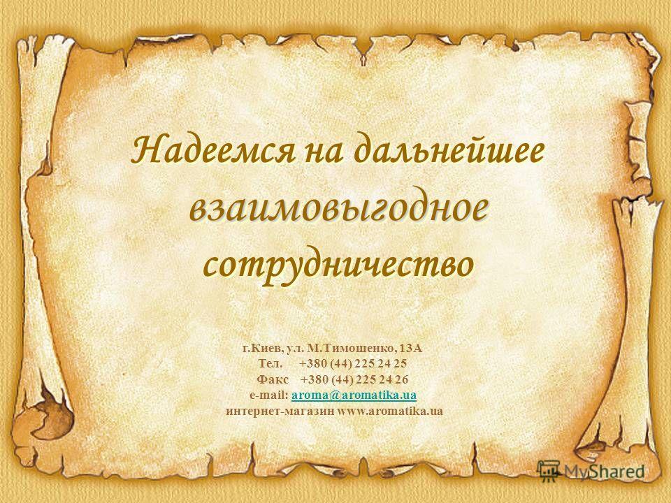 взаимовыгодное Надеемся на дальнейшее взаимовыгодное сотрудничество г.Киев, ул. М.Тимошенко, 13А Тел. +380 (44) 225 24 25 Факс +380 (44) 225 24 26 e-mail: aroma@aromatika.ua интернет-магазин www.aromatika.uaaroma@aromatika.ua