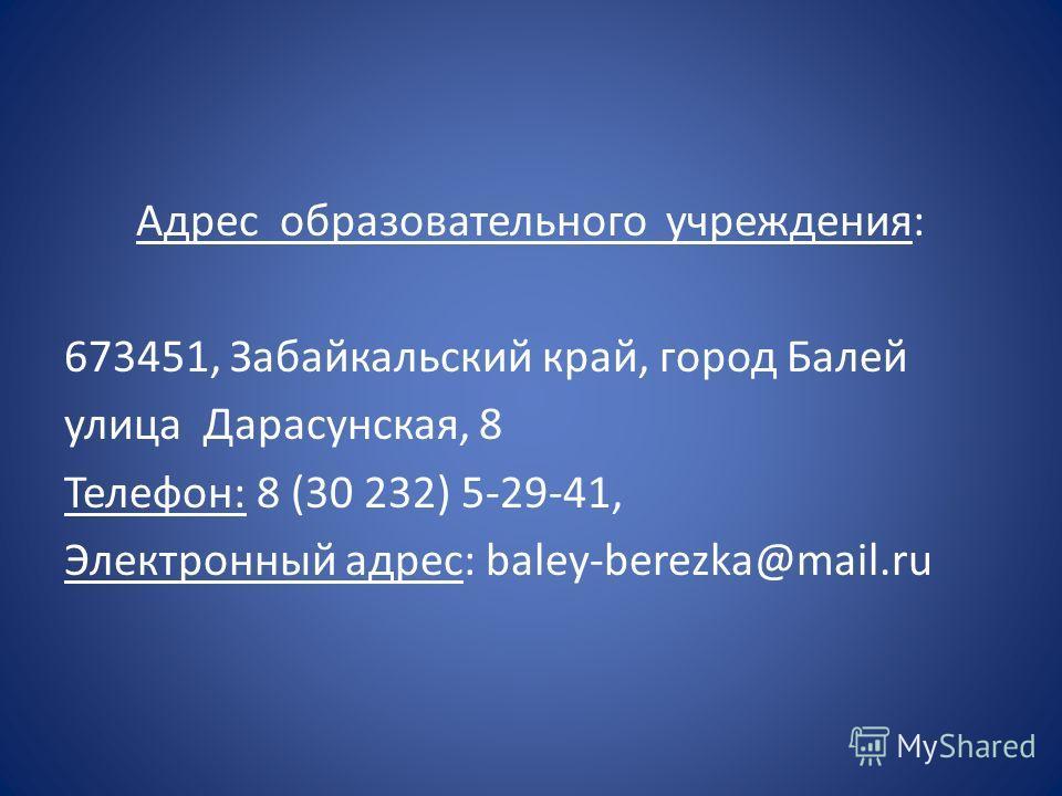 Адрес образовательного учреждения: 673451, Забайкальский край, город Балей улица Дарасунская, 8 Телефон: 8 (30 232) 5-29-41, Электронный адрес: baley-berezka@mail.ru