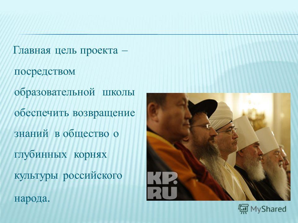 Главная цель проекта – посредством образовательной школы обеспечить возвращение знаний в общество о глубинных корнях культуры российского народа.