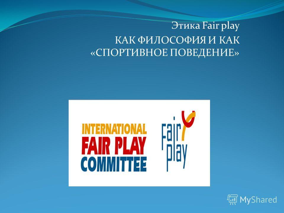 Этика Fair play КАК ФИЛОСОФИЯ И КАК «СПОРТИВНОЕ ПОВЕДЕНИЕ»
